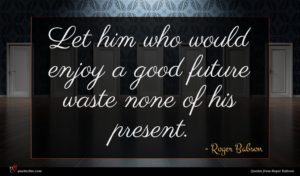 Roger Babson quote : Let him who would ...