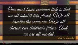 John F. Kennedy quote : Our most basic common ...