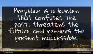Maya Angelou quote : Prejudice is a burden ...