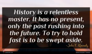 John F. Kennedy quote : History is a relentless ...