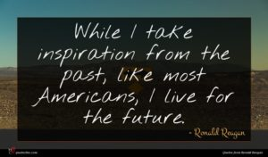 Ronald Reagan quote : While I take inspiration ...
