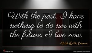 Ralph Waldo Emerson quote : With the past I ...