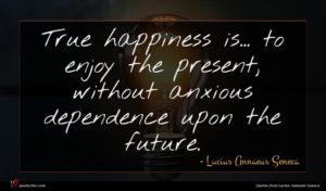 Lucius Annaeus Seneca quote : True happiness is to ...