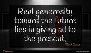 Albert Camus quote : Real generosity toward the ...