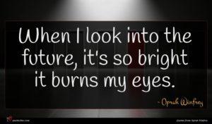 Oprah Winfrey quote : When I look into ...