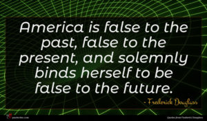Frederick Douglass quote : America is false to ...