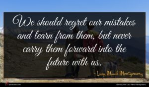 Lucy Maud Montgomery quote : We should regret our ...