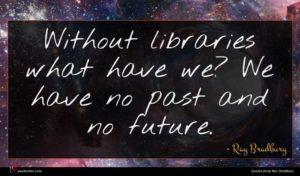 Ray Bradbury quote : Without libraries what have ...