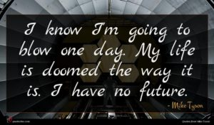 Mike Tyson quote : I know I'm going ...