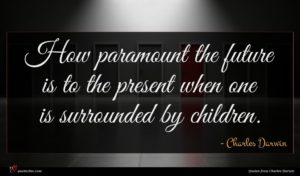 Charles Darwin quote : How paramount the future ...