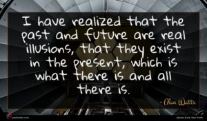 Alan Watts quote : I have realized that ...