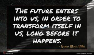 Rainer Maria Rilke quote : The future enters into ...