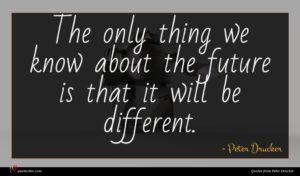 Peter Drucker quote : The only thing we ...