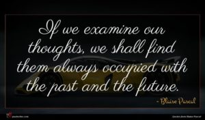 Blaise Pascal quote : If we examine our ...