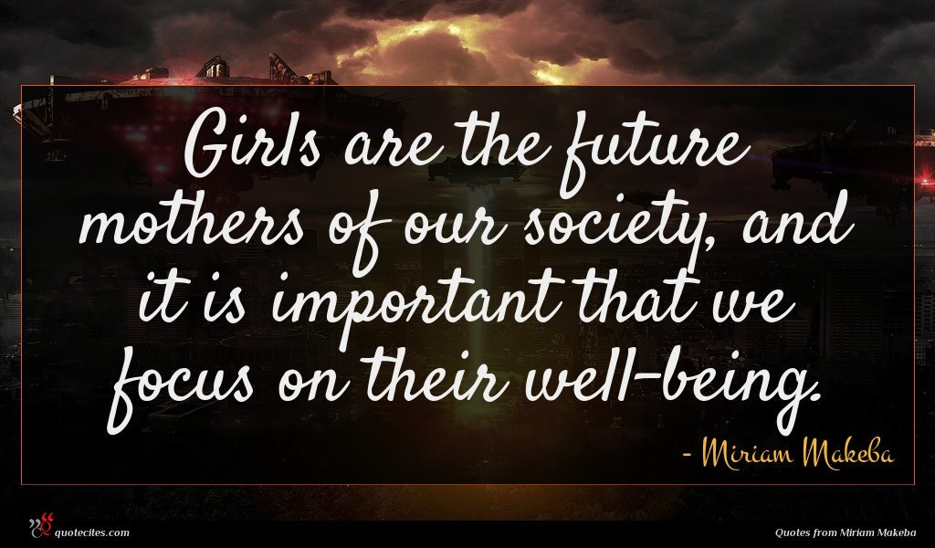 Girls are the future mothers of our society, and it is important that we focus on their well-being.