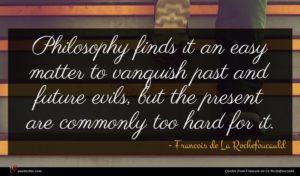 Francois de La Rochefoucauld quote : Philosophy finds it an ...