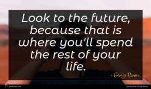 George Burns quote : Look to the future ...