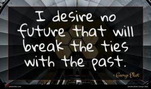 George Eliot quote : I desire no future ...