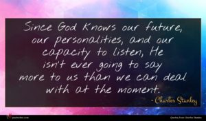 Charles Stanley quote : Since God knows our ...