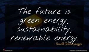 Arnold Schwarzenegger quote : The future is green ...