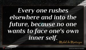 Michel de Montaigne quote : Every one rushes elsewhere ...