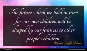 Marian Wright Edelman quote : The future which we ...