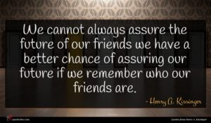 Henry A. Kissinger quote : We cannot always assure ...