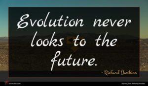 Richard Dawkins quote : Evolution never looks to ...