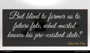 Alexander Pope quote : But blind to former ...