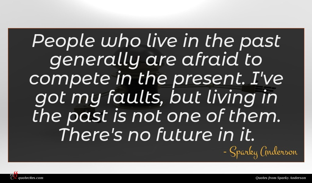 People who live in the past generally are afraid to compete in the present. I've got my faults, but living in the past is not one of them. There's no future in it.