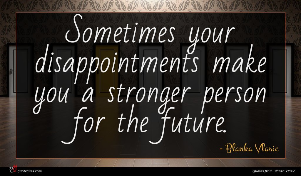 Sometimes your disappointments make you a stronger person for the future.
