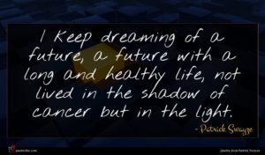 Patrick Swayze quote : I keep dreaming of ...