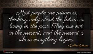 Carlos Santana quote : Most people are prisoners ...