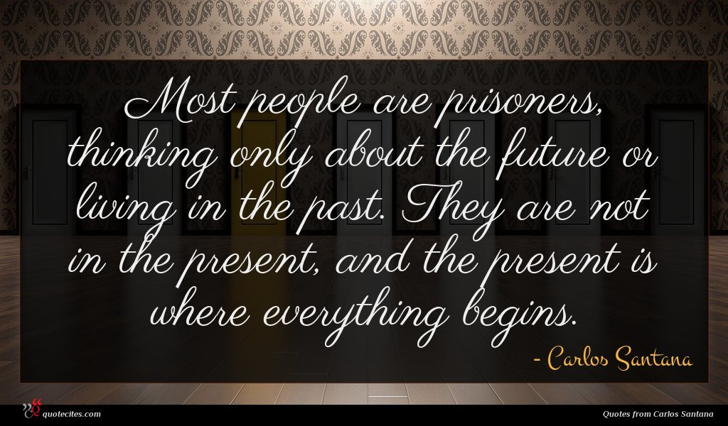Most people are prisoners, thinking only about the future or living in the past. They are not in the present, and the present is where everything begins.