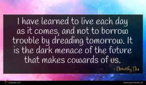 Dorothy Dix quote : I have learned to ...