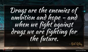 Bob Riley quote : Drugs are the enemies ...