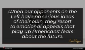 Paul Ryan quote : When our opponents on ...