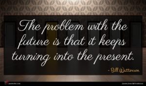 Bill Watterson quote : The problem with the ...