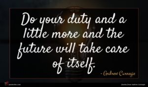 Andrew Carnegie quote : Do your duty and ...