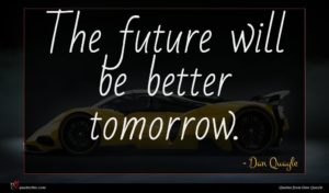 Dan Quayle quote : The future will be ...