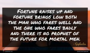 Sophocles quote : Fortune raises up and ...
