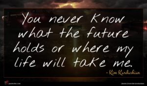 Kim Kardashian quote : You never know what ...