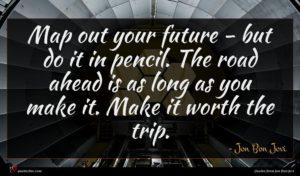 Jon Bon Jovi quote : Map out your future ...