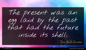 Zora Neale Hurston quote : The present was an ...