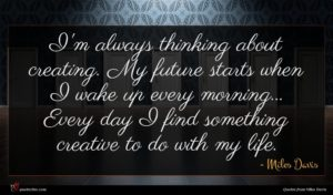 Miles Davis quote : I'm always thinking about ...