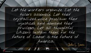 John L. Lewis quote : Let the workers organize ...