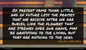 Charles Caleb Colton quote : Of present fame think ...