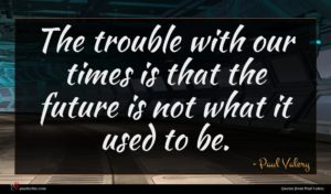 Paul Valery quote : The trouble with our ...
