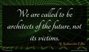 R. Buckminster Fuller quote : We are called to ...
