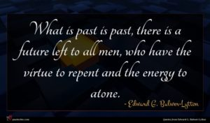Edward G. Bulwer-Lytton quote : What is past is ...